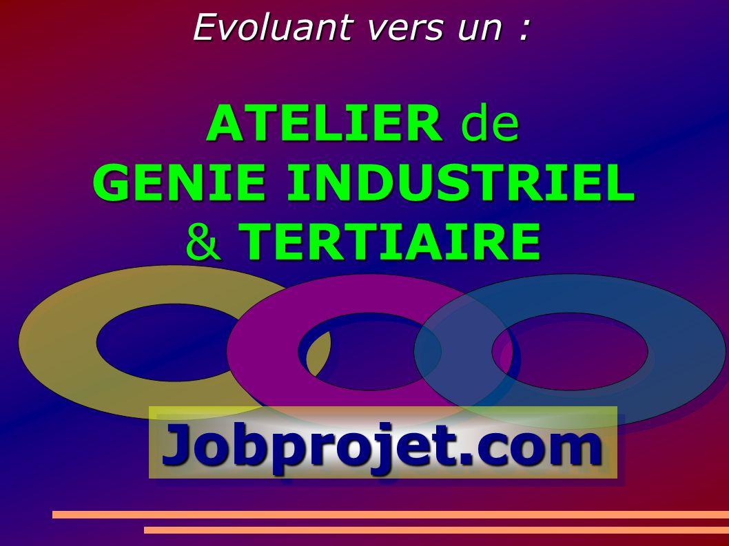 Jobprojet.comJobprojet.com Evoluant vers un : ATELIER de GENIE INDUSTRIEL & TERTIAIRE