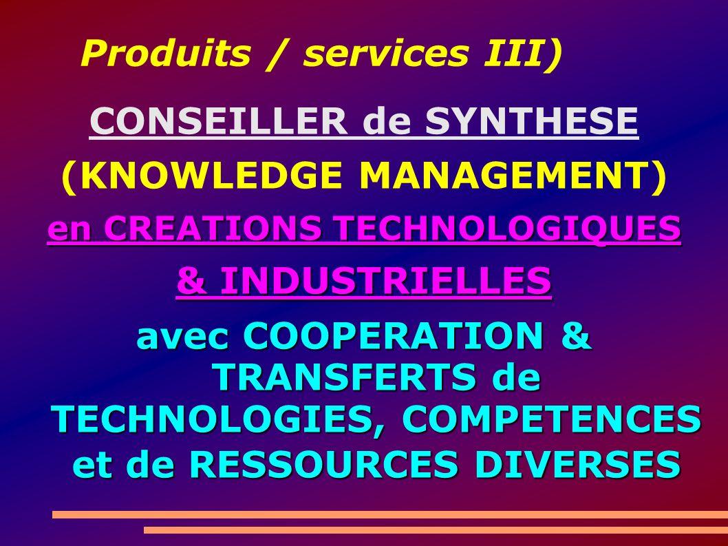 Produits / services III) CONSEILLER de SYNTHESE (KNOWLEDGE MANAGEMENT) en CREATIONS TECHNOLOGIQUES & INDUSTRIELLES avec COOPERATION & TRANSFERTS de TECHNOLOGIES, COMPETENCES et de RESSOURCES DIVERSES