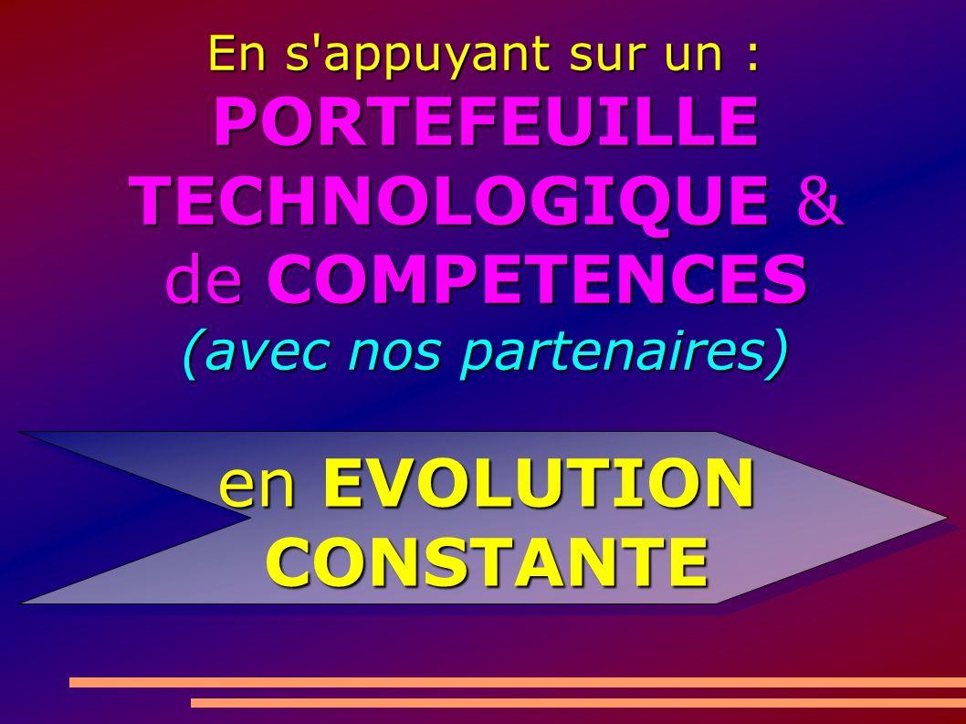 En s appuyant sur un : PORTEFEUILLE TECHNOLOGIQUE & de COMPETENCES (avec nos partenaires) en EVOLUTION CONSTANTE