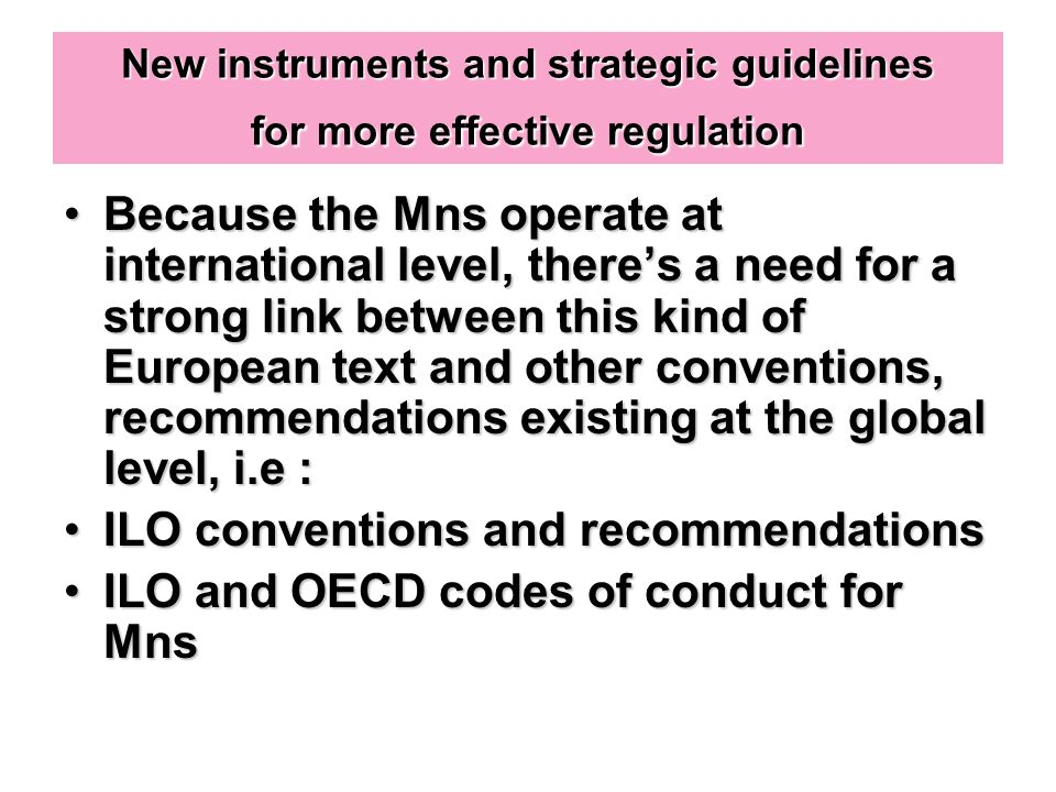 New instruments and strategic guidelines for more effective regulation Because the Mns operate at international level, theres a need for a strong link between this kind of European text and other conventions, recommendations existing at the global level, i.e :Because the Mns operate at international level, theres a need for a strong link between this kind of European text and other conventions, recommendations existing at the global level, i.e : ILO conventions and recommendationsILO conventions and recommendations ILO and OECD codes of conduct for MnsILO and OECD codes of conduct for Mns