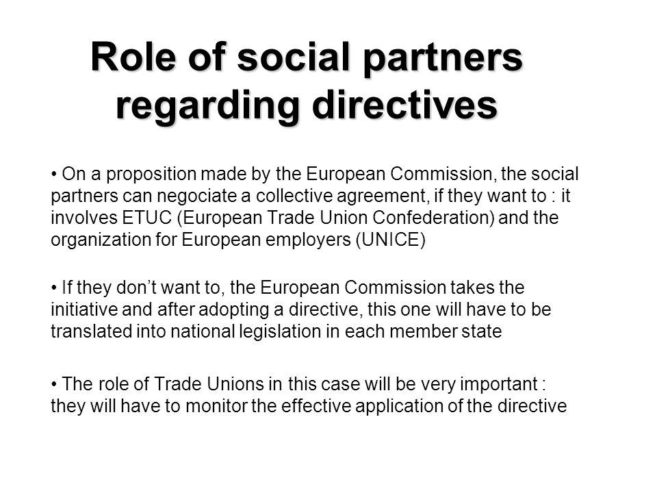 Role of social partners regarding directives On a proposition made by the European Commission, the social partners can negociate a collective agreement, if they want to : it involves ETUC (European Trade Union Confederation) and the organization for European employers (UNICE) If they dont want to, the European Commission takes the initiative and after adopting a directive, this one will have to be translated into national legislation in each member state The role of Trade Unions in this case will be very important : they will have to monitor the effective application of the directive