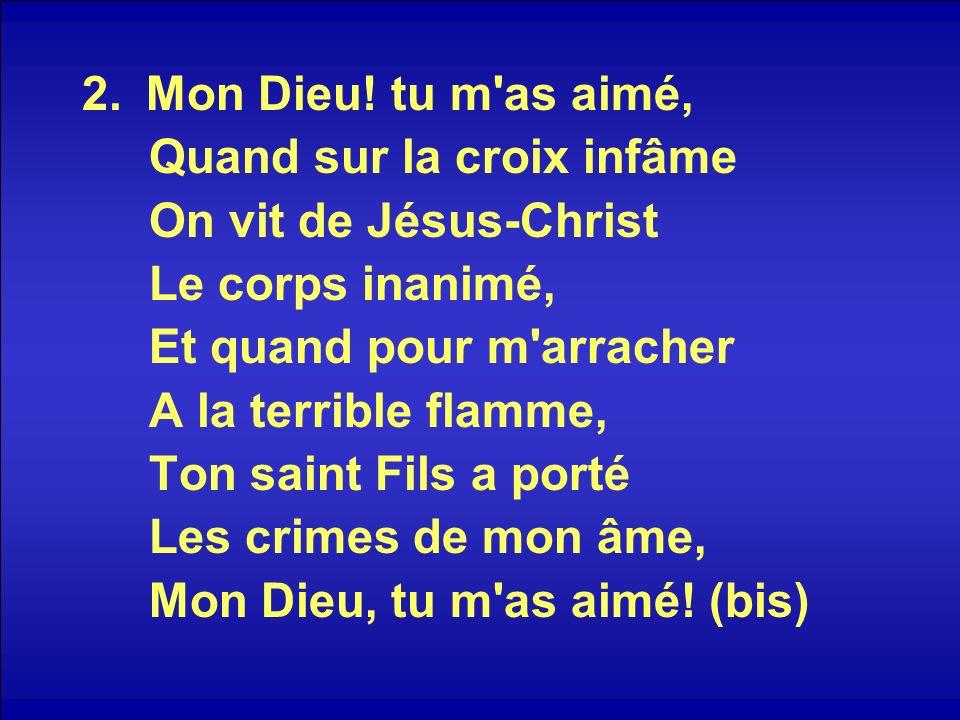 2.Mon Dieu! tu m'as aimé, Quand sur la croix infâme On vit de Jésus-Christ Le corps inanimé, Et quand pour m'arracher A la terrible flamme, Ton saint
