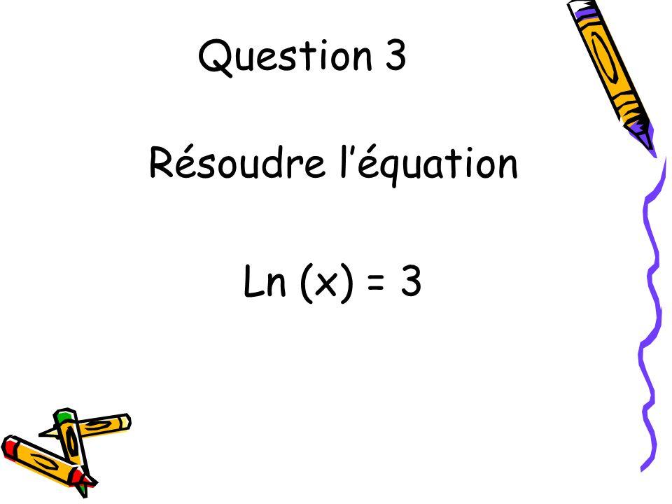 Question 4 Résoudre léquation Ln (x) = -1