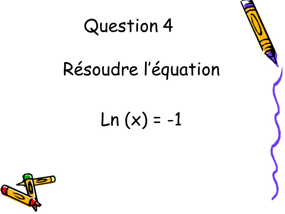 Question 4 Résoudre léquation Ln (x) = -1