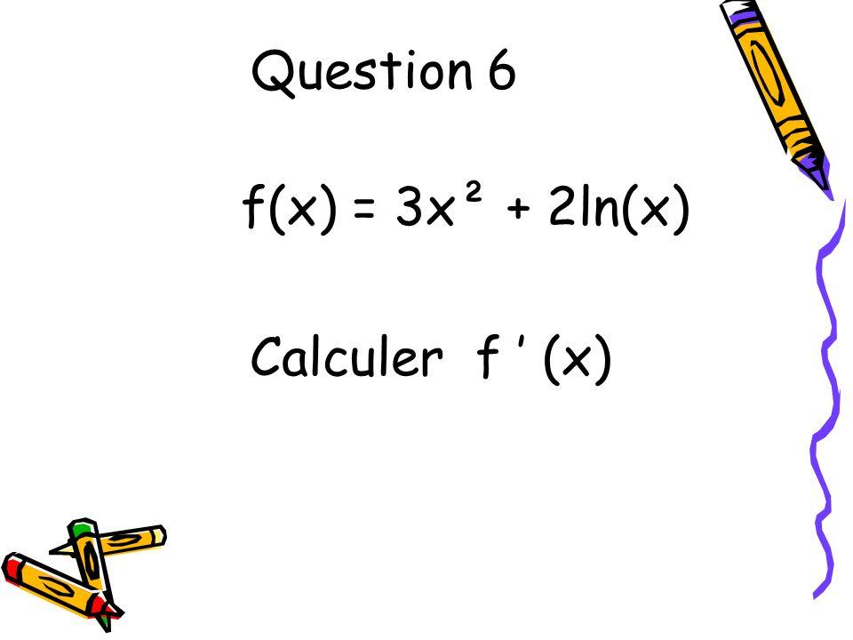 Question 7 f(x) = ln(5x+3) Calculer f (x)