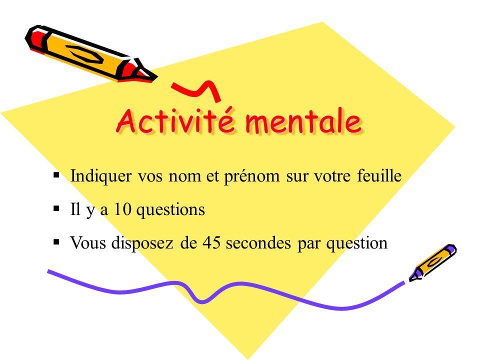 Activité mentale Indiquer vos nom et prénom sur votre feuille Il y a 10 questions Vous disposez de 45 secondes par question