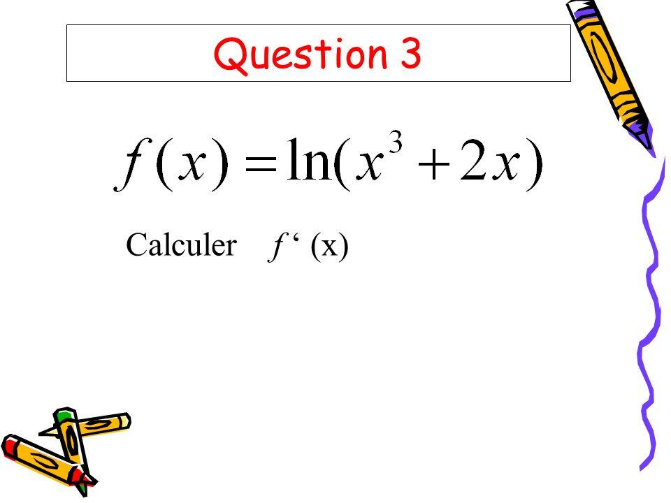 Question 3 Calculer f (x)