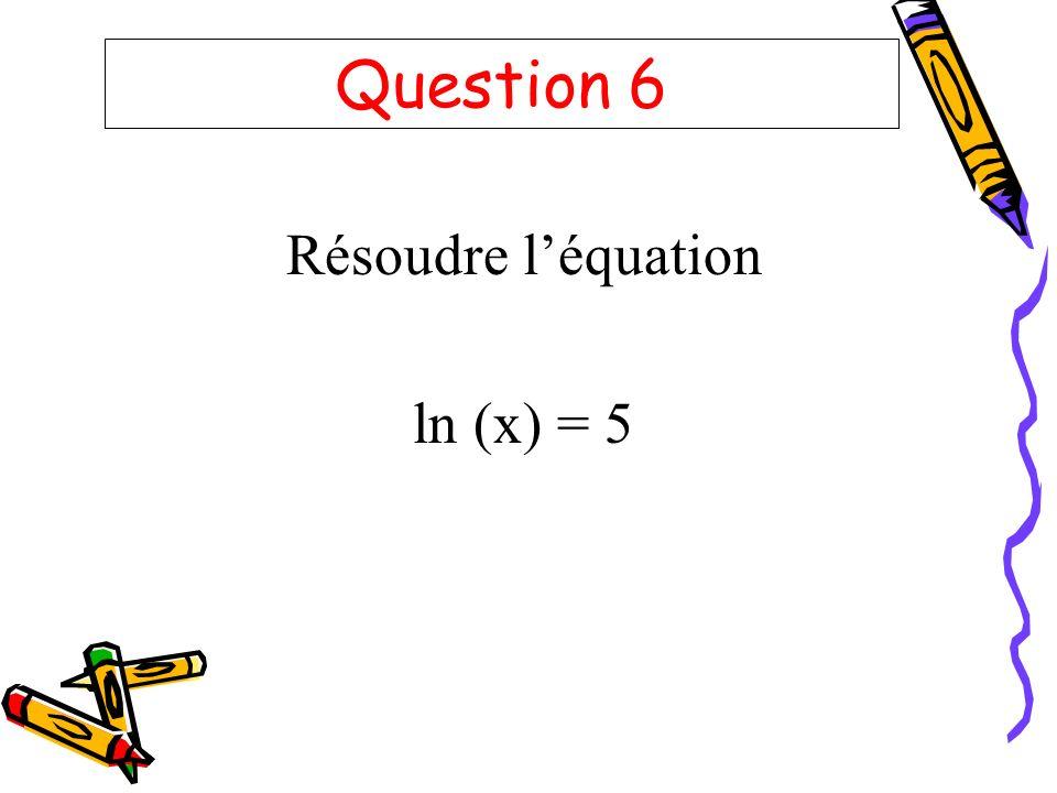 Question 6 Résoudre léquation ln (x) = 5