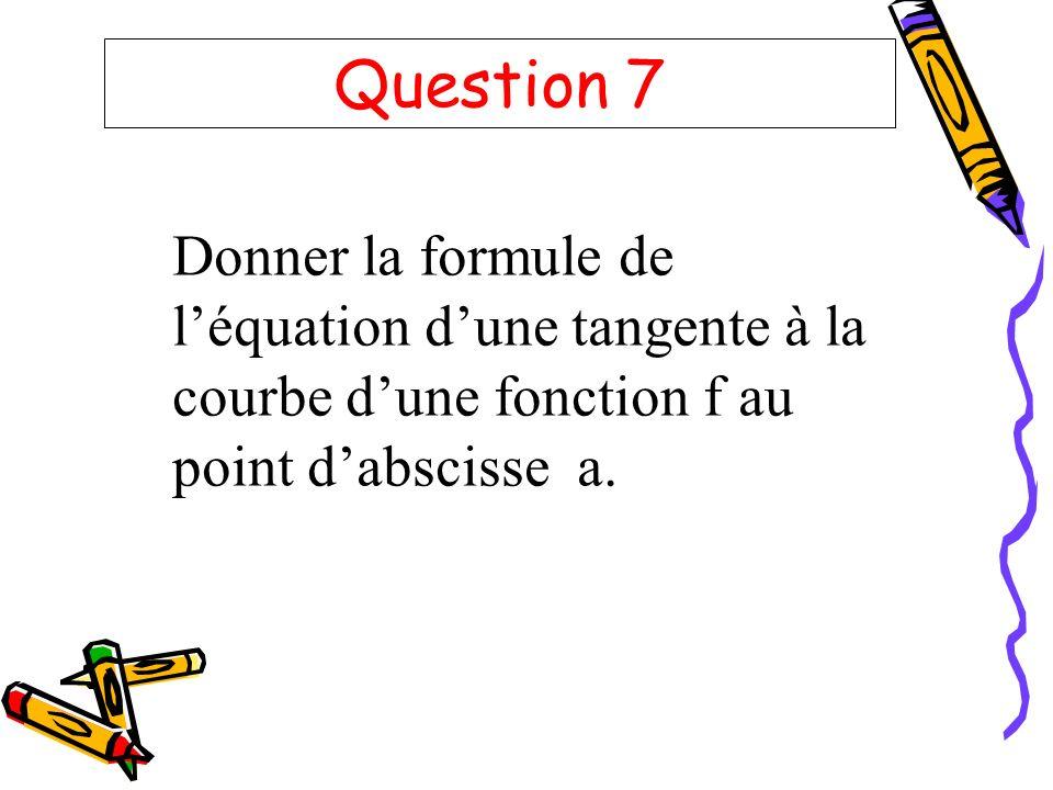 Question 7 Donner la formule de léquation dune tangente à la courbe dune fonction f au point dabscisse a.