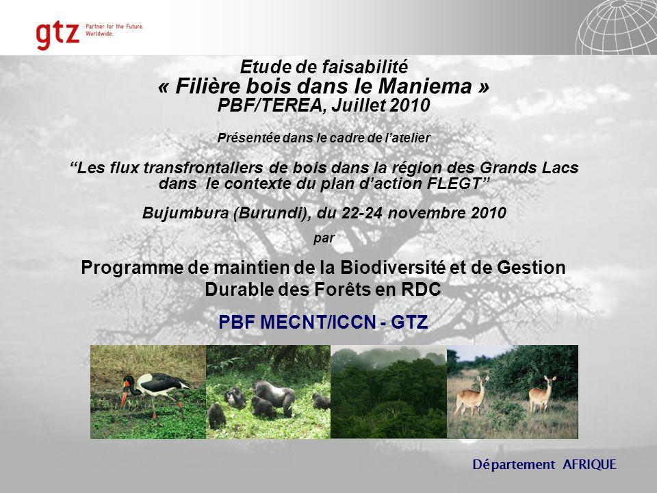 Département AFRIQUE Etude de faisabilité « Filière bois dans le Maniema » PBF/TEREA, Juillet 2010 Présentée dans le cadre de latelier Les flux transfrontaliers de bois dans la région des Grands Lacs dans le contexte du plan daction FLEGT Bujumbura (Burundi), du 22-24 novembre 2010 par Programme de maintien de la Biodiversité et de Gestion Durable des Forêts en RDC PBF MECNT/ICCN - GTZ