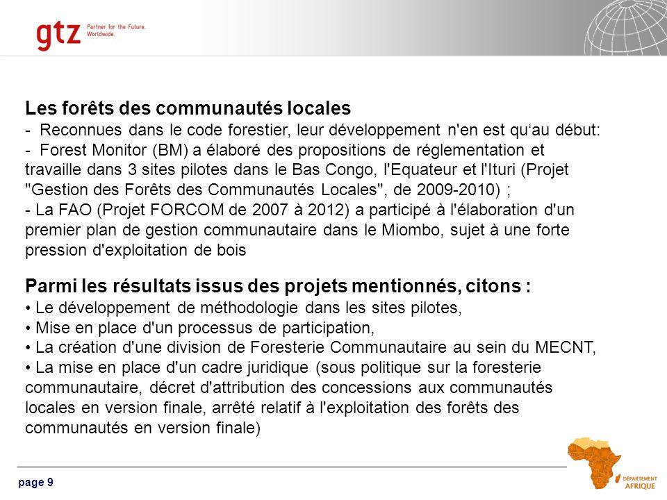 page 9 Les forêts des communautés locales - Reconnues dans le code forestier, leur développement n en est quau début: - Forest Monitor (BM) a élaboré des propositions de réglementation et travaille dans 3 sites pilotes dans le Bas Congo, l Equateur et l Ituri (Projet Gestion des Forêts des Communautés Locales , de 2009-2010) ; - La FAO (Projet FORCOM de 2007 à 2012) a participé à l élaboration d un premier plan de gestion communautaire dans le Miombo, sujet à une forte pression d exploitation de bois Parmi les résultats issus des projets mentionnés, citons : Le développement de méthodologie dans les sites pilotes, Mise en place d un processus de participation, La création d une division de Foresterie Communautaire au sein du MECNT, La mise en place d un cadre juridique (sous politique sur la foresterie communautaire, décret d attribution des concessions aux communautés locales en version finale, arrêté relatif à l exploitation des forêts des communautés en version finale)