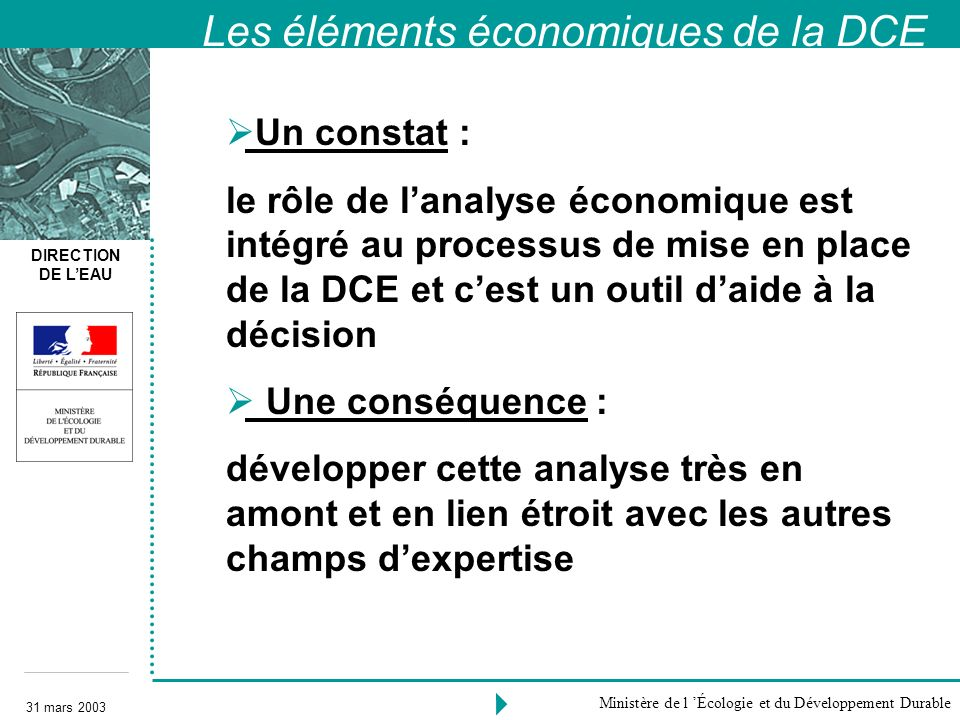 DIRECTION DE LEAU 31 mars 2003 Ministère de l Écologie et du Développement Durable Un constat : le rôle de lanalyse économique est intégré au processu