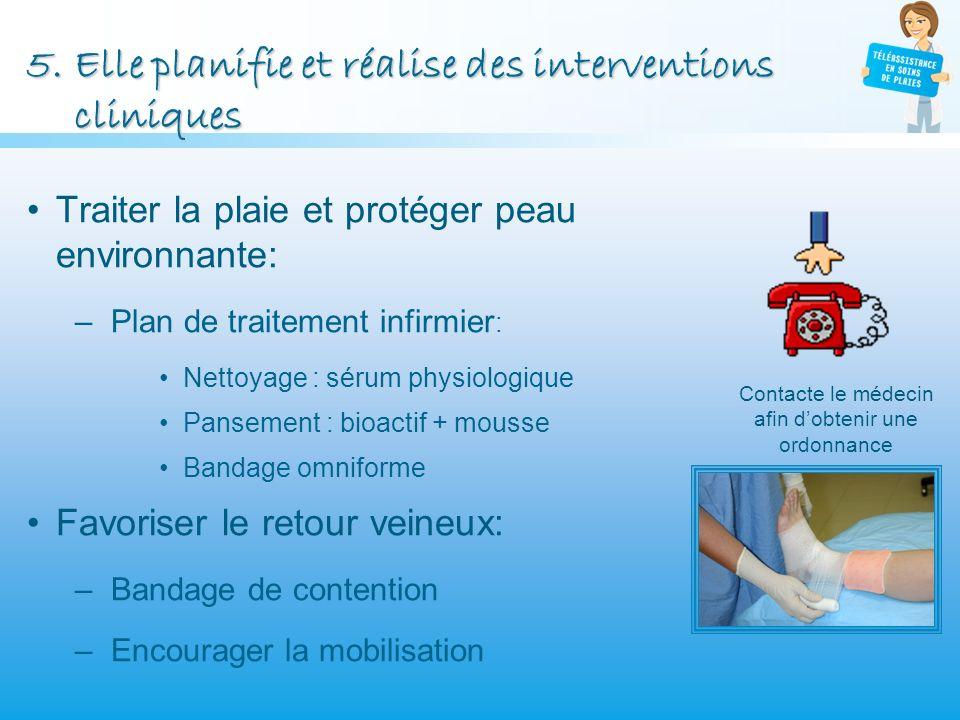 5.Elle planifie et réalise des interventions cliniques Traiter la plaie et protéger peau environnante: –Plan de traitement infirmier : Nettoyage : sér