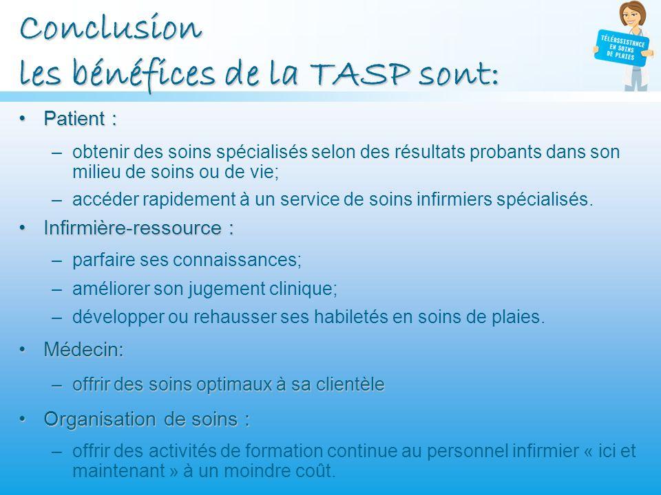 Conclusion les bénéfices de la TASP sont: Patient :Patient : –obtenir des soins spécialisés selon des résultats probants dans son milieu de soins ou d