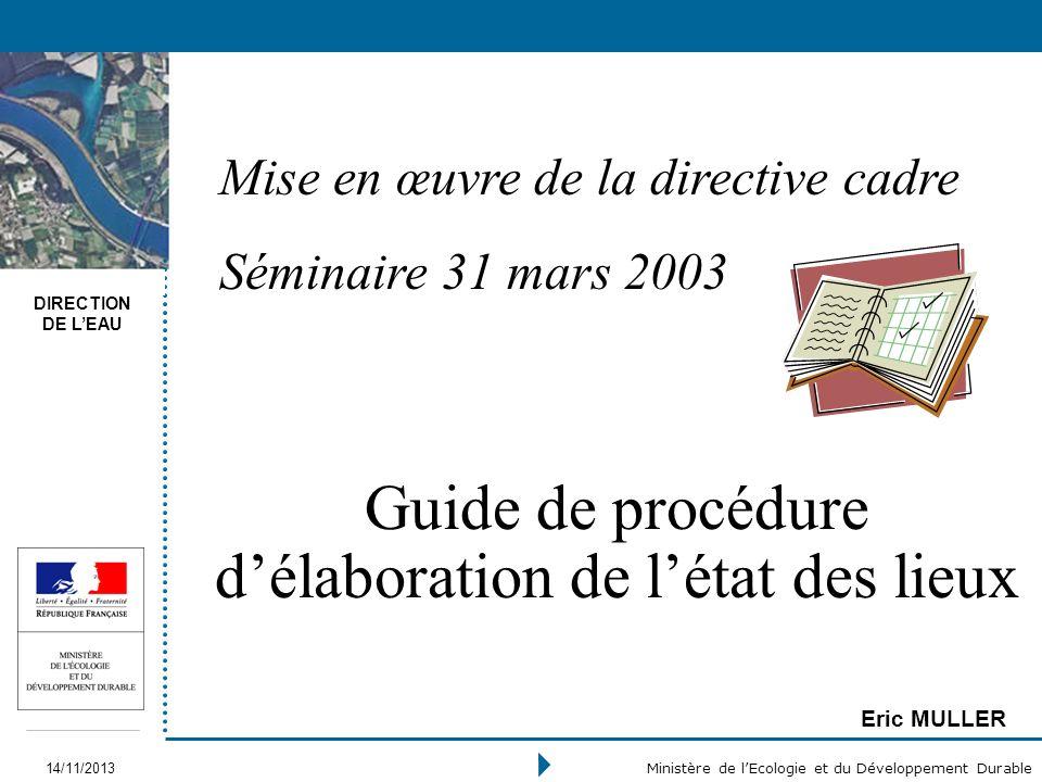 DIRECTION DE LEAU 14/11/2013 Ministère de lEcologie et du Développement Durable Guide de procédure délaboration de létat des lieux Eric MULLER Mise en