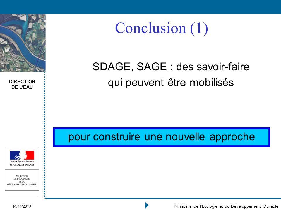 DIRECTION DE LEAU 14/11/2013 Ministère de lEcologie et du Développement Durable Conclusion (1) SDAGE, SAGE : des savoir-faire qui peuvent être mobilisés pour construire une nouvelle approche