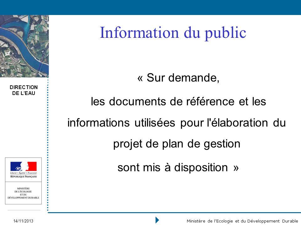 DIRECTION DE LEAU 14/11/2013 Ministère de lEcologie et du Développement Durable Information du public « Sur demande, les documents de référence et les informations utilisées pour l élaboration du projet de plan de gestion sont mis à disposition »