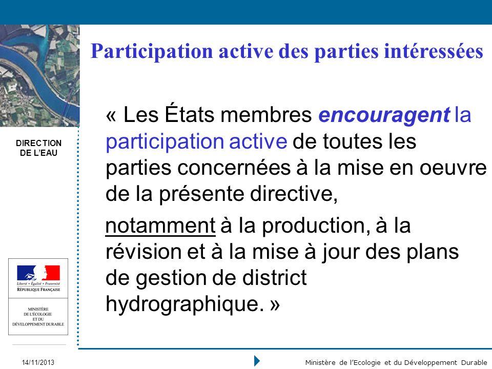 DIRECTION DE LEAU 14/11/2013 Ministère de lEcologie et du Développement Durable « Les États membres encouragent la participation active de toutes les parties concernées à la mise en oeuvre de la présente directive, notamment à la production, à la révision et à la mise à jour des plans de gestion de district hydrographique.