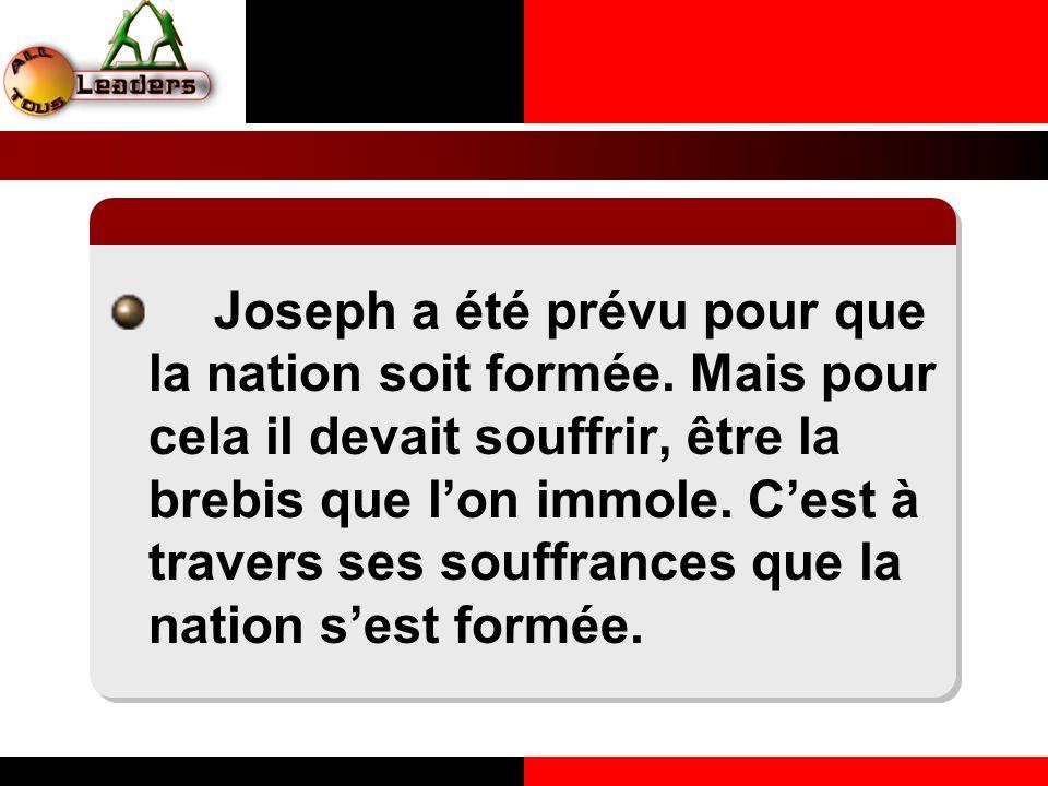Joseph a été prévu pour que la nation soit formée. Mais pour cela il devait souffrir, être la brebis que lon immole. Cest à travers ses souffrances qu