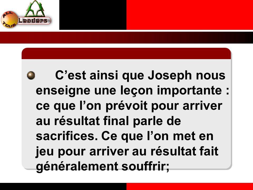 Cest ainsi que Joseph nous enseigne une leçon importante : ce que lon prévoit pour arriver au résultat final parle de sacrifices. Ce que lon met en je