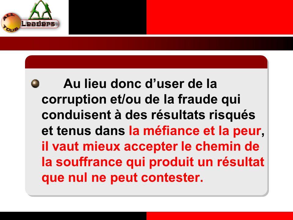 Au lieu donc duser de la corruption et/ou de la fraude qui conduisent à des résultats risqués et tenus dans la méfiance et la peur, il vaut mieux acce