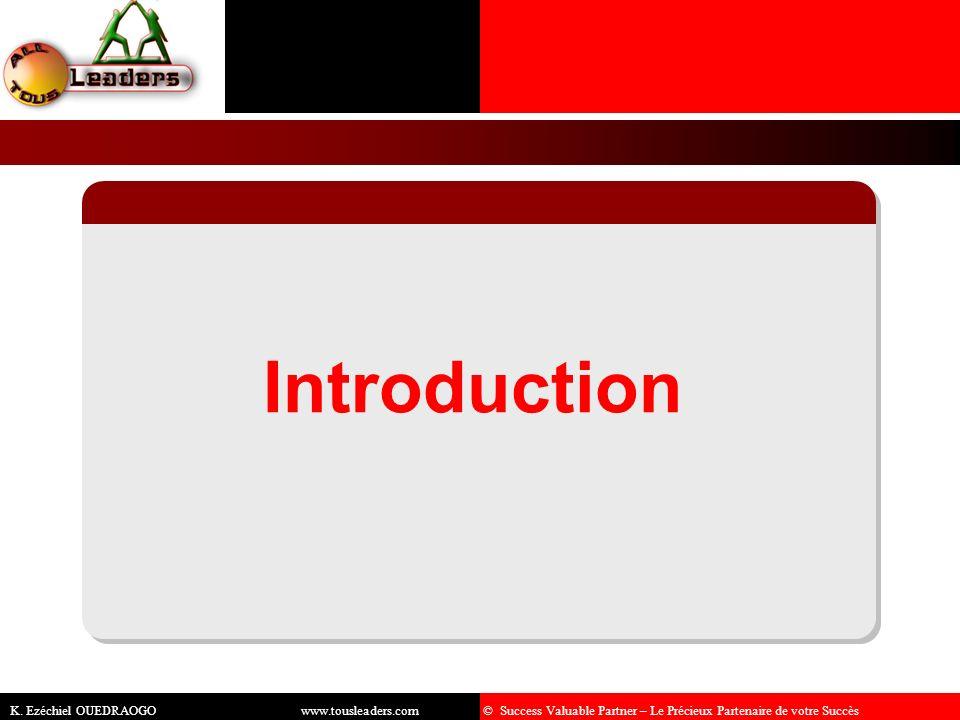Introduction K. Ezéchiel OUEDRAOGO www.tousleaders.com © Success Valuable Partner – Le Précieux Partenaire de votre Succès