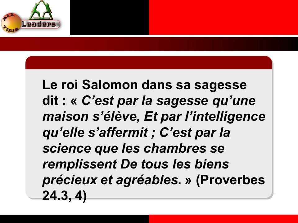Le roi Salomon dans sa sagesse dit : « Cest par la sagesse quune maison sélève, Et par lintelligence quelle saffermit ; Cest par la science que les ch