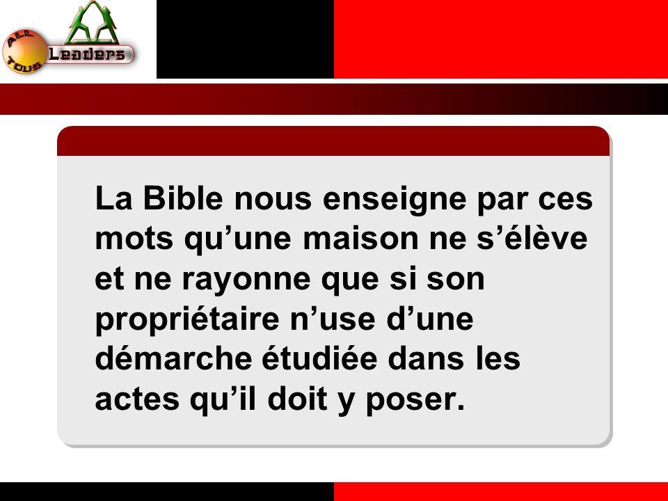 La Bible nous enseigne par ces mots quune maison ne sélève et ne rayonne que si son propriétaire nuse dune démarche étudiée dans les actes quil doit y