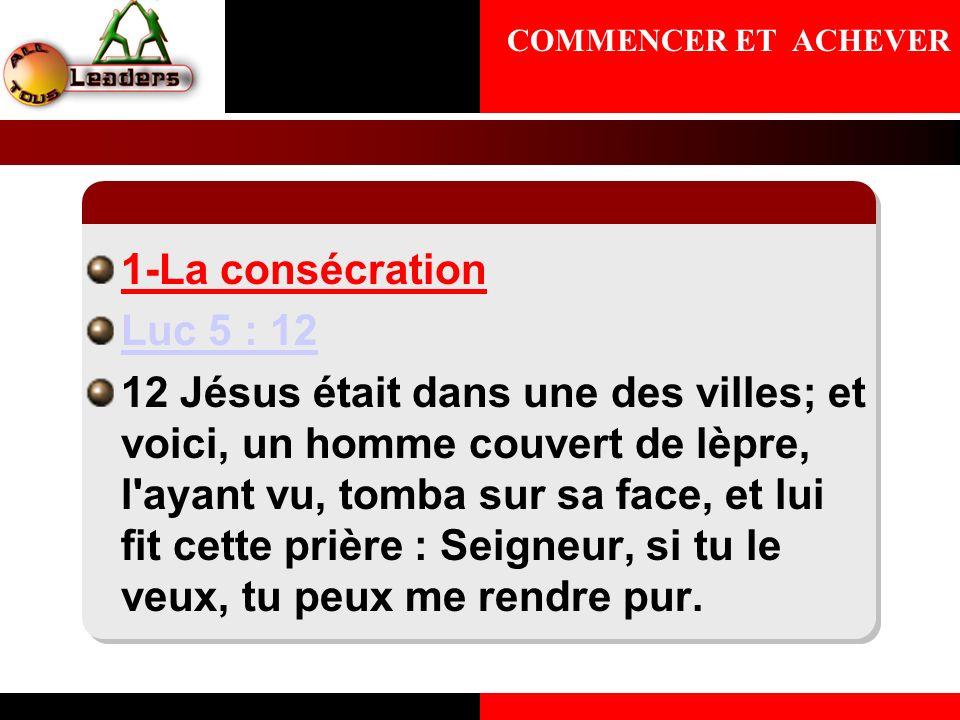 1-La consécration Luc 5 : 12 12 Jésus était dans une des villes; et voici, un homme couvert de lèpre, l'ayant vu, tomba sur sa face, et lui fit cette