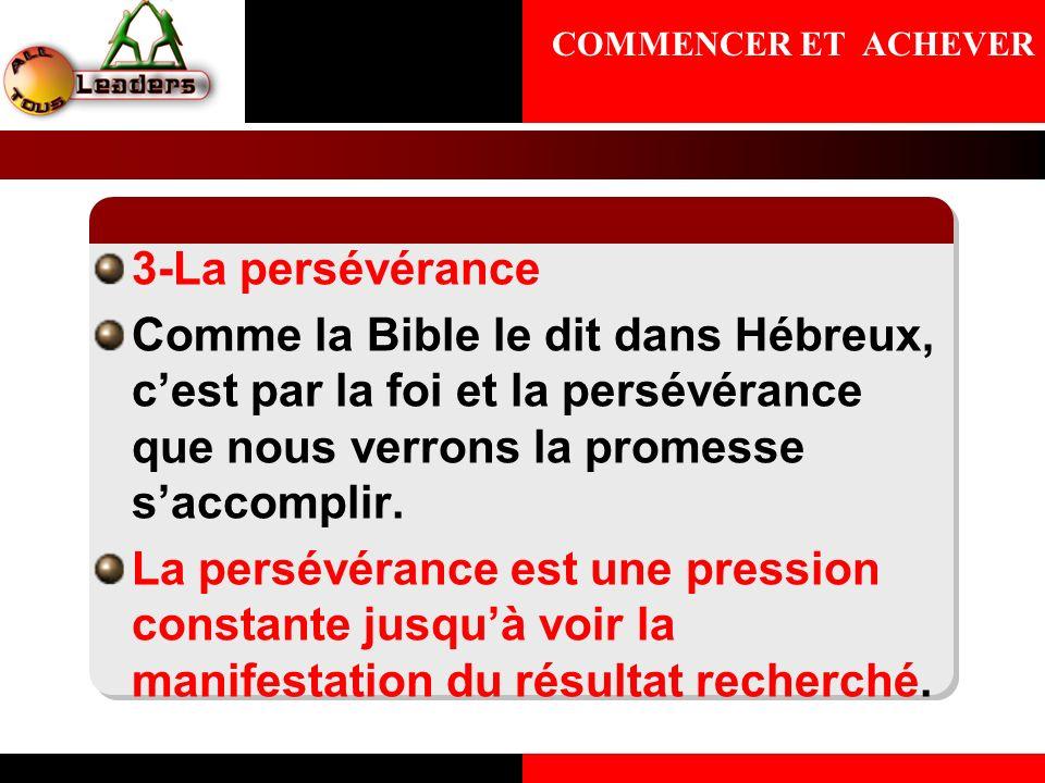 3-La persévérance Comme la Bible le dit dans Hébreux, cest par la foi et la persévérance que nous verrons la promesse saccomplir. La persévérance est