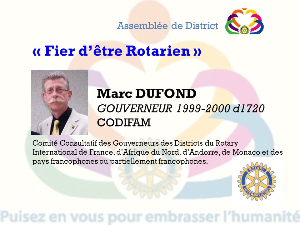 Marc DUFOND GOUVERNEUR 1999-2000 d1720 CODIFAM Assemblée de District « Fier dêtre Rotarien » Comité Consultatif des Gouverneurs des Districts du Rotar