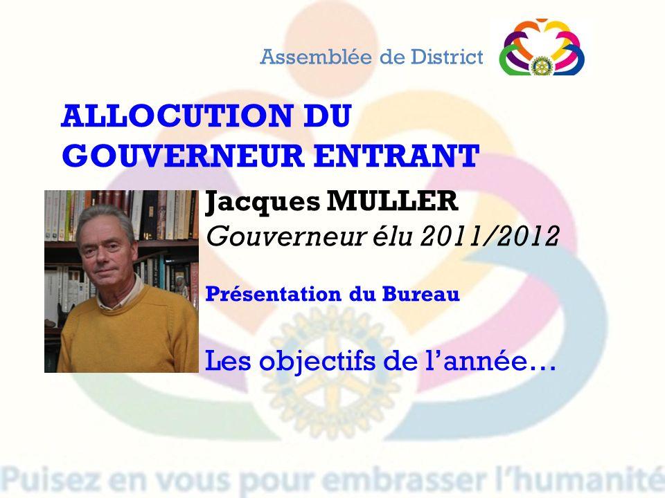 Jacques MULLER Gouverneur élu 2011/2012 Présentation du Bureau Les objectifs de lannée… Assemblée de District ALLOCUTION DU GOUVERNEUR ENTRANT