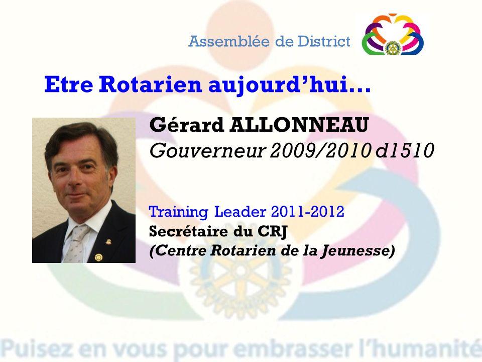 Gérard ALLONNEAU Gouverneur 2009/2010 d1510 Training Leader 2011-2012 Secrétaire du CRJ (Centre Rotarien de la Jeunesse) Assemblée de District Etre Ro