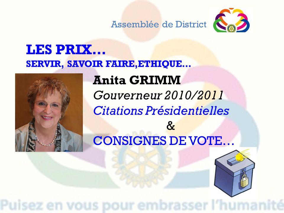 Assemblée de District LES PRIX… SERVIR, SAVOIR FAIRE,ETHIQUE… Anita GRIMM Gouverneur 2010/2011 Citations Présidentielles & CONSIGNES DE VOTE…
