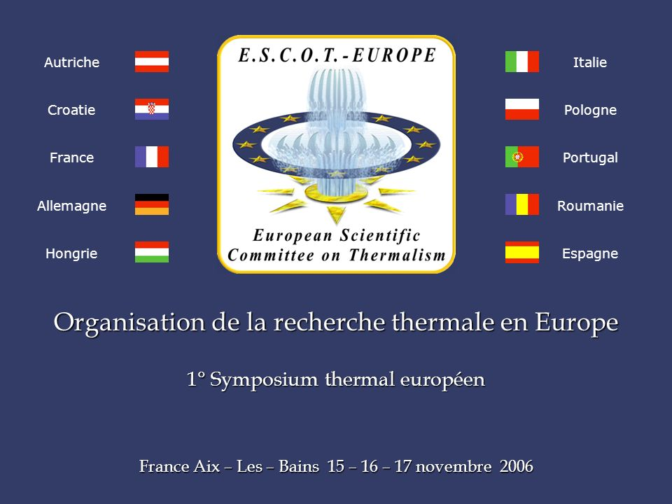Organisation de la recherche thermale en Europe 1° Symposium thermal européen France Aix – Les – Bains 15 – 16 – 17 novembre 2006 Autriche Croatie France Allemagne Hongrie Italie Pologne Portugal Roumanie Espagne