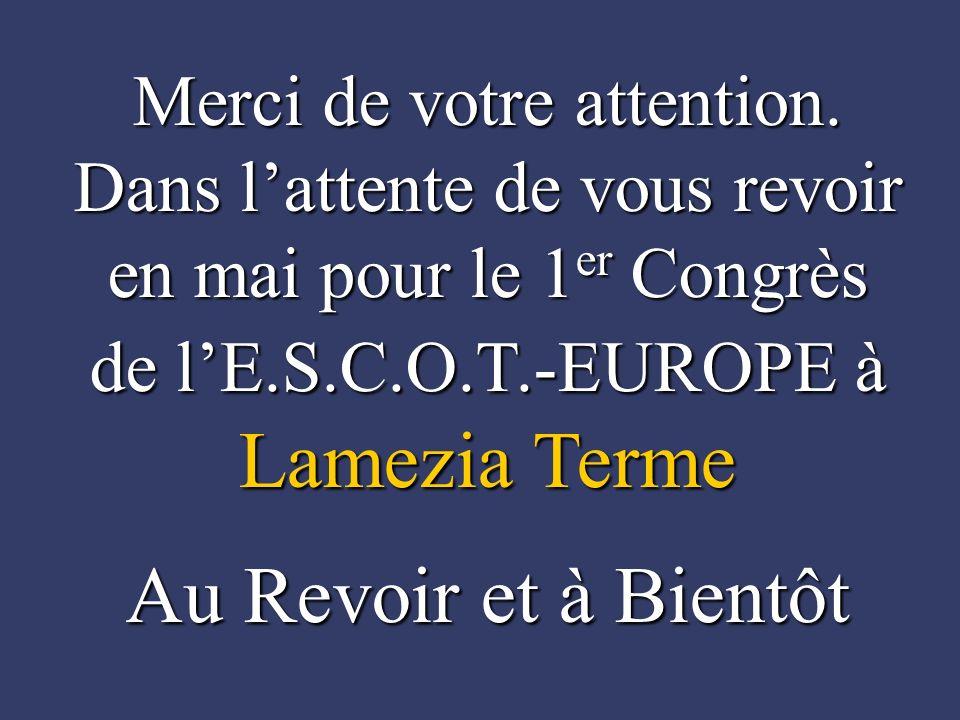 Merci de votre attention. Dans lattente de vous revoir en mai pour le 1 er Congrès de lE.S.C.O.T.-EUROPE à Lamezia Terme Au Revoir et à Bientôt