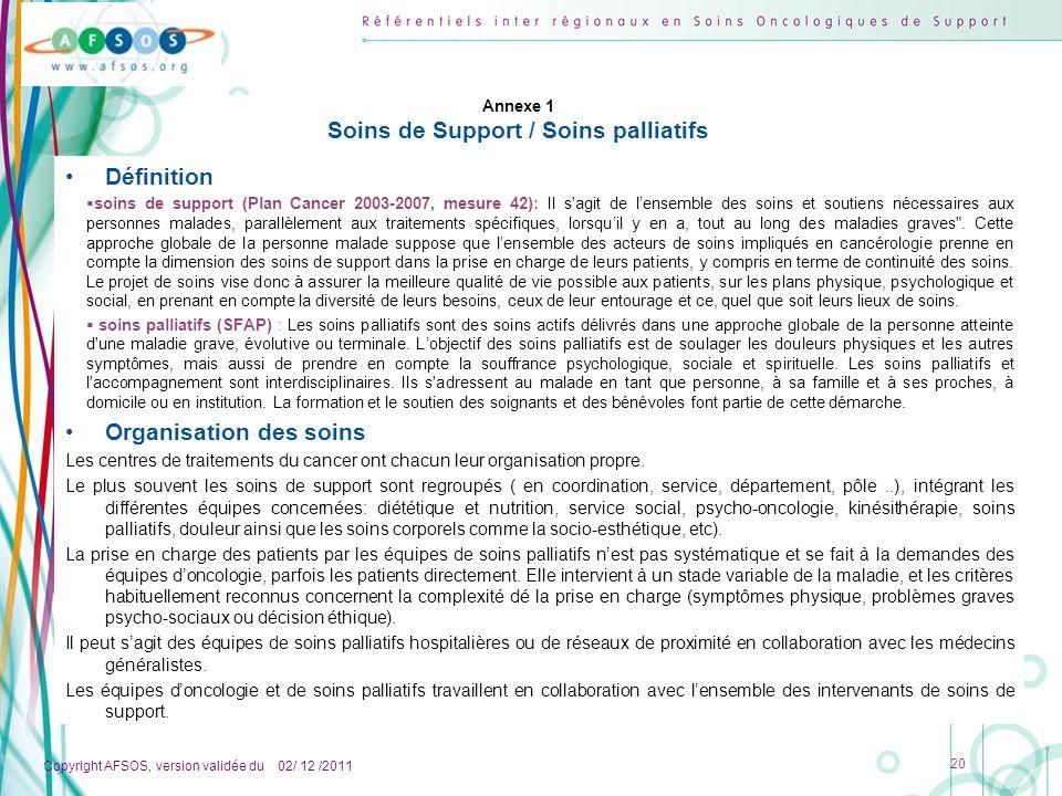 Copyright AFSOS, version validée du 02/ 12 /2011 20 Annexe 1 Soins de Support / Soins palliatifs Définition soins de support (Plan Cancer 2003-2007, m