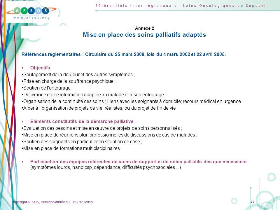 Copyright AFSOS, version validée du 02/ 12 /2011 22 Annexe 2 Mise en place des soins palliatifs adaptés Références réglementaires : Circulaire du 25 m