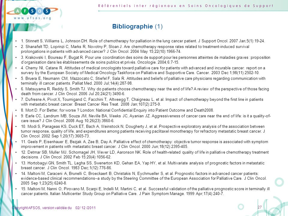 Copyright AFSOS, version validée du 02/ 12 /2011 27 Bibliographie (1) 1. Stinnett S, Williams L, Johnson DH. Role of chemotherapy for palliation in th