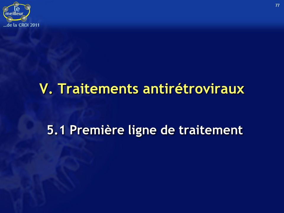le meilleur …de la CROI 2011 V. Traitements antirétroviraux 5.1 Première ligne de traitement 77