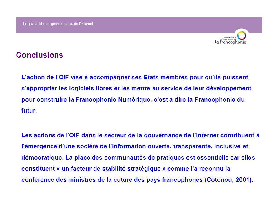 Logiciels libres, gouvernance de l internet Conclusions L action de l OIF vise à accompagner ses Etats membres pour qu ils puissent s approprier les logiciels libres et les mettre au service de leur développement pour construire la Francophonie Numérique, c est à dire la Francophonie du futur.
