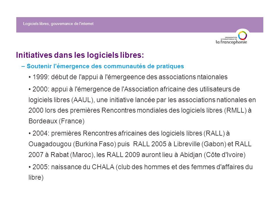 Logiciels libres, gouvernance de l internet Initiatives dans les logiciels libres: – Soutenir l émergence des communautés de pratiques 1999: début de l appui à l émergeence des associations ntaionales 2000: appui à l émergence de l Association africaine des utilisateurs de logiciels libres (AAUL), une initiative lancée par les associations nationales en 2000 lors des premières Rencontres mondiales des logiciels libres (RMLL) à Bordeaux (France) 2004: premières Rencontres africaines des logiciels libres (RALL) à Ouagadougou (Burkina Faso) puis RALL 2005 à Libreville (Gabon) et RALL 2007 à Rabat (Maroc), les RALL 2009 auront lieu à Abidjan (Côte d Ivoire) 2005: naissance du CHALA (club des hommes et des femmes d affaires du libre)