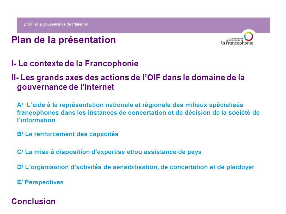 L'OIF et la gouvernance de l''Internet Plan de la présentation I- Le contexte de la Francophonie II- Les grands axes des actions de lOIF dans le domai