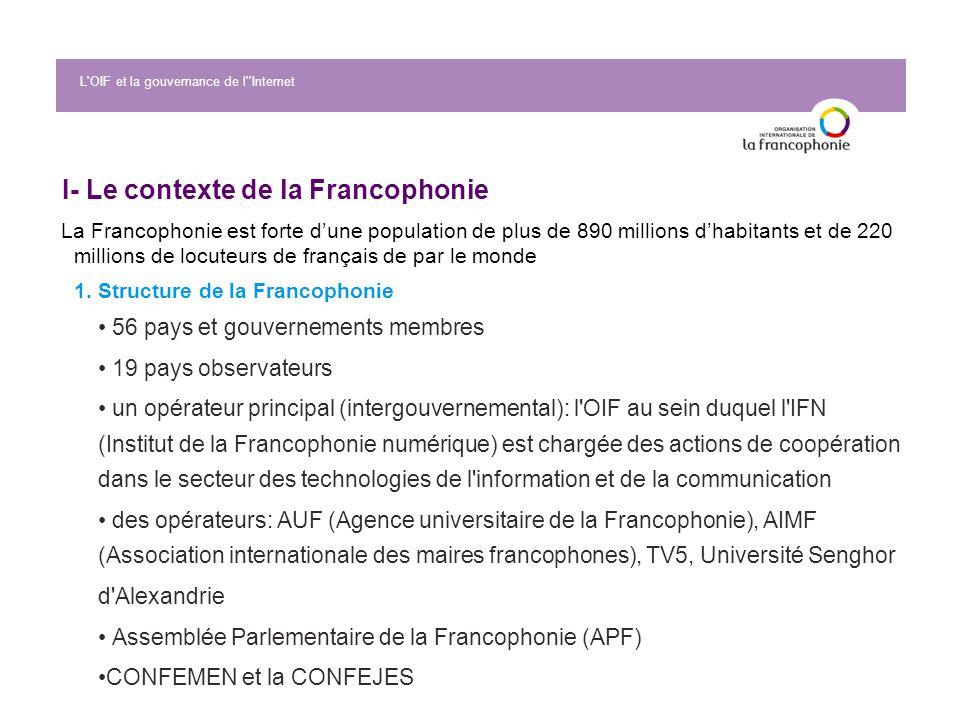 L'OIF et la gouvernance de l''Internet I- Le contexte de la Francophonie La Francophonie est forte dune population de plus de 890 millions dhabitants