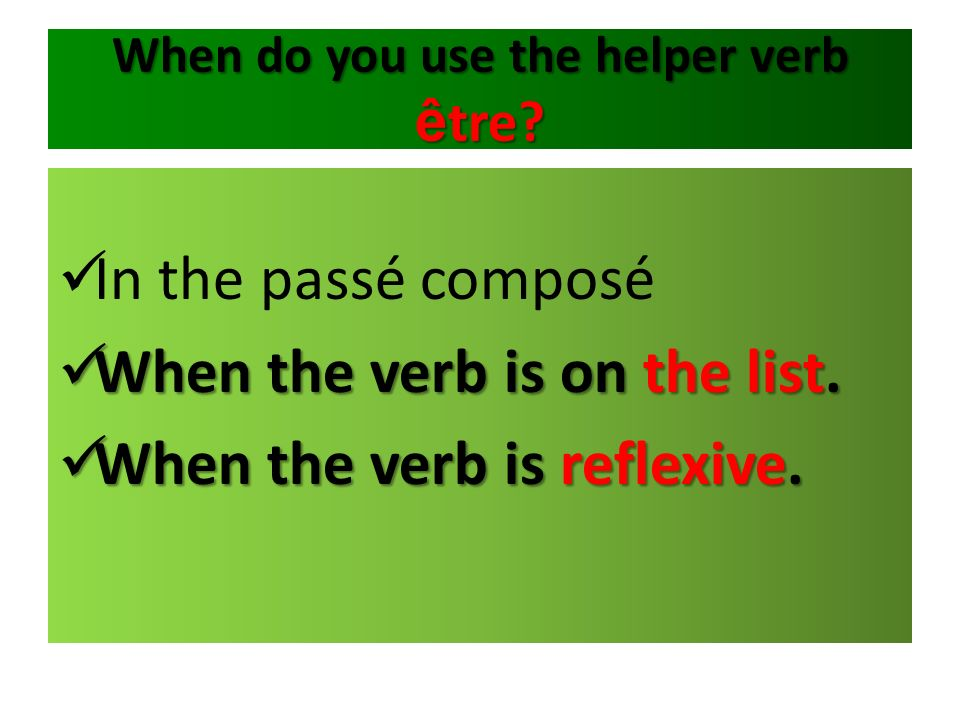 When do you use the helper verb ê tre? In the passé composé When the verb is on the list. When the verb is on the list. When the verb is reflexive. Wh