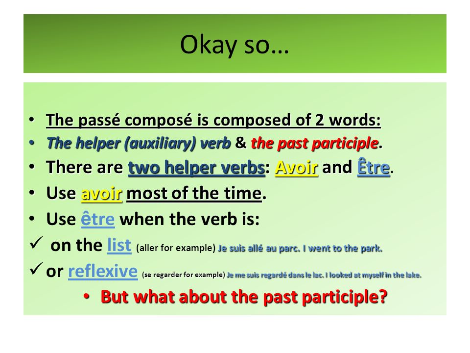 Okay so… The passé composé is composed of 2 words: The passé composé is composed of 2 words: The helper (auxiliary) verb & the past participle. The he