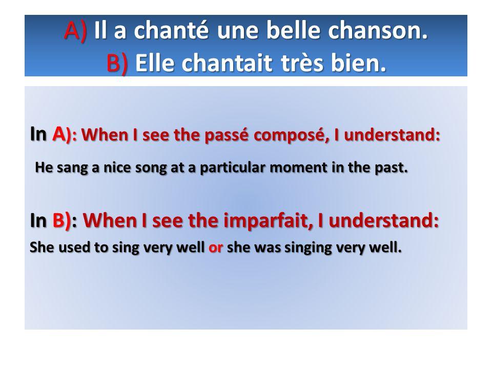 A)Il a chanté une belle chanson. B)Elle chantait très bien. A) Il a chanté une belle chanson. B) Elle chantait très bien. In A ): When I see the passé
