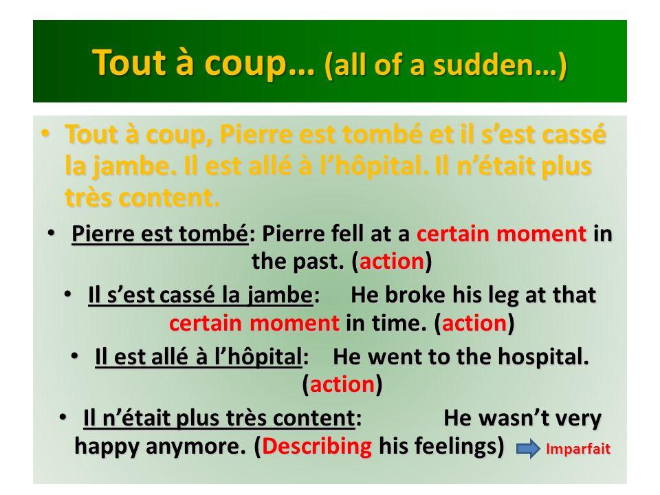 Tout à coup… (all of a sudden…) Tout à coup, Pierre est tombé et il sest cassé la jambe. Il est allé à lhôpital. Il nétait plus très content. Tout à c