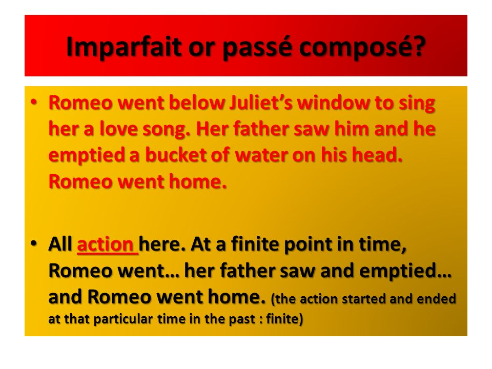 Imparfait or passé composé? Romeo went below Juliets window to sing her a love song. Her father saw him and he emptied a bucket of water on his head.