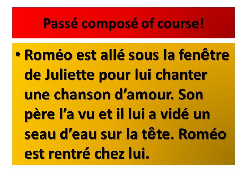 Passé composé of course! Roméo est allé sous la fen ê tre de Juliette pour lui chanter une chanson damour. Son père la vu et il lui a vidé un seau dea
